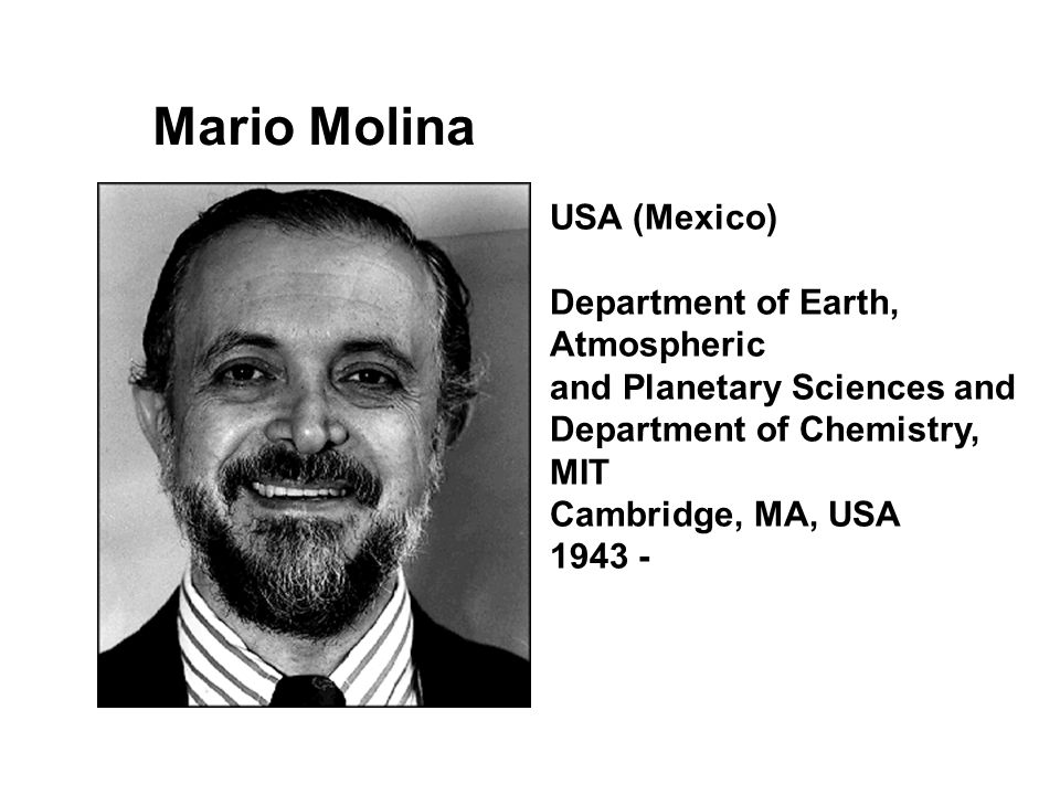 Mario Molina USA (Mexico) Department of Earth, Atmospheric and Planetary Sciences and Department of Chemistry, MIT Cambridge, MA, USA 1943 -