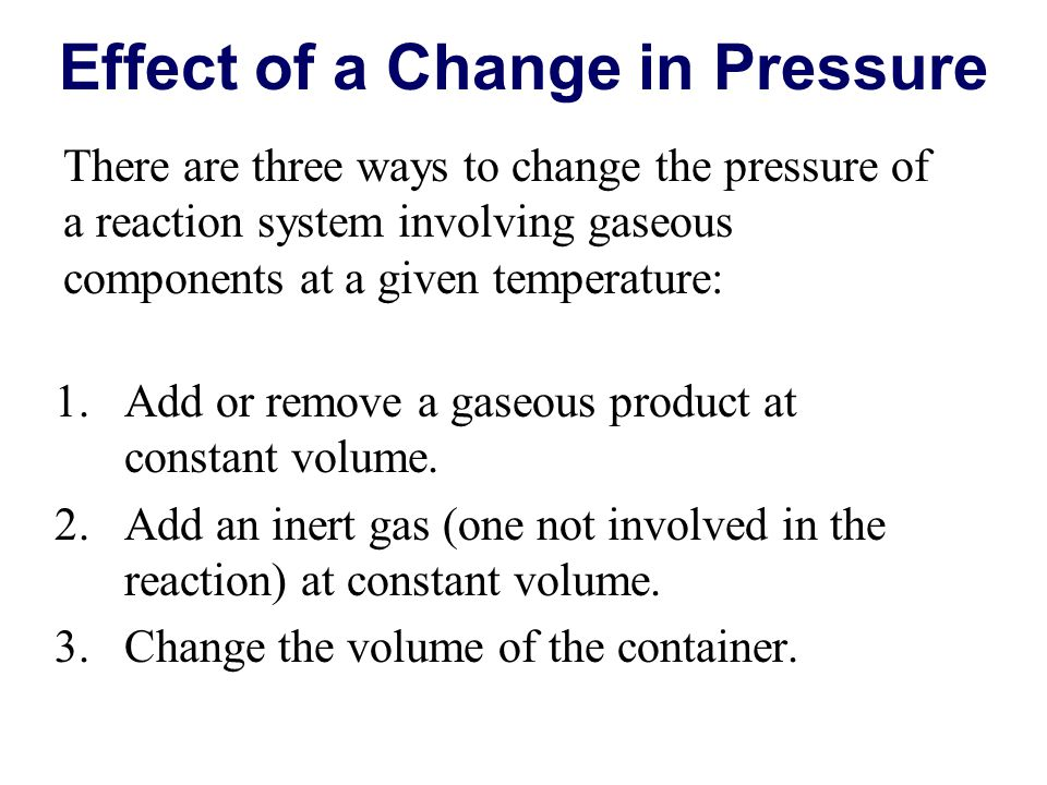 Effect of a Change in Pressure 1.Add or remove a gaseous product at constant volume.