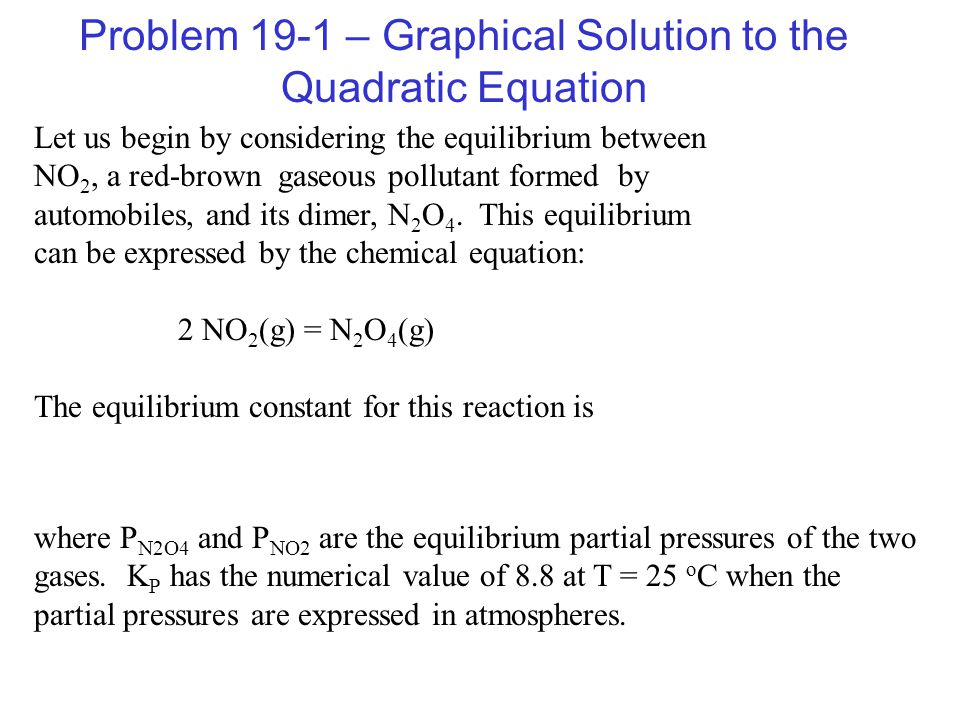 Problem 19-1 – Graphical Solution to the Quadratic Equation Let us begin by considering the equilibrium between NO 2, a red-brown gaseous pollutant formed by automobiles, and its dimer, N 2 O 4.