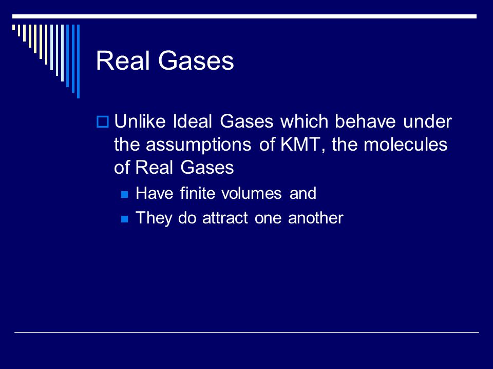 Real Gases  Unlike Ideal Gases which behave under the assumptions of KMT, the molecules of Real Gases Have finite volumes and They do attract one another
