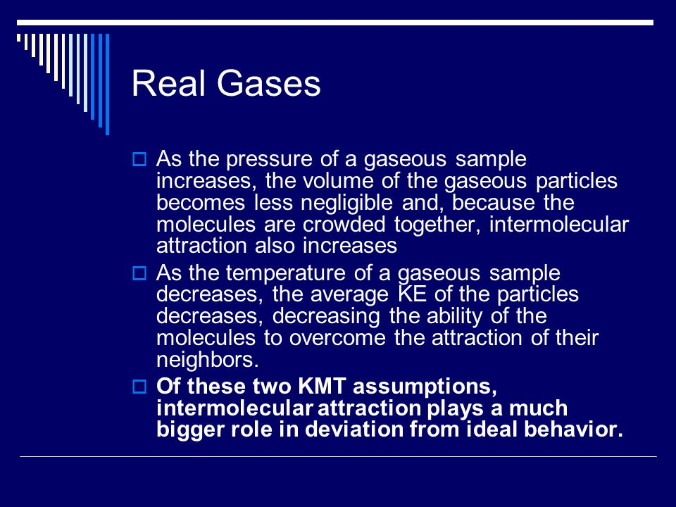 Real Gases  As the pressure of a gaseous sample increases, the volume of the gaseous particles becomes less negligible and, because the molecules are crowded together, intermolecular attraction also increases  As the temperature of a gaseous sample decreases, the average KE of the particles decreases, decreasing the ability of the molecules to overcome the attraction of their neighbors.