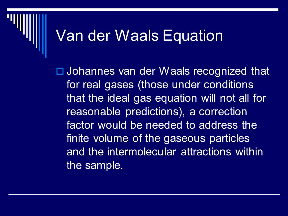 Van der Waals Equation  Johannes van der Waals recognized that for real gases (those under conditions that the ideal gas equation will not all for re