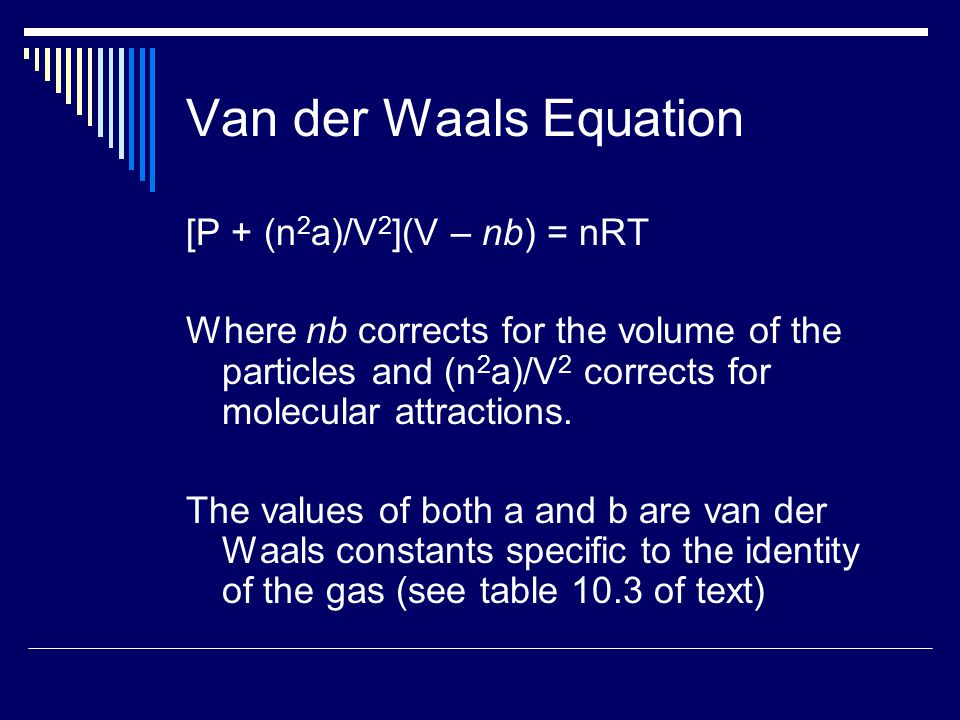 Van der Waals Equation [P + (n 2 a)/V 2 ](V – nb) = nRT Where nb corrects for the volume of the particles and (n 2 a)/V 2 corrects for molecular attra