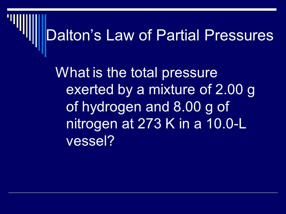 Dalton's Law of Partial Pressures What is the total pressure exerted by a mixture of 2.00 g of hydrogen and 8.00 g of nitrogen at 273 K in a 10.0-L ve