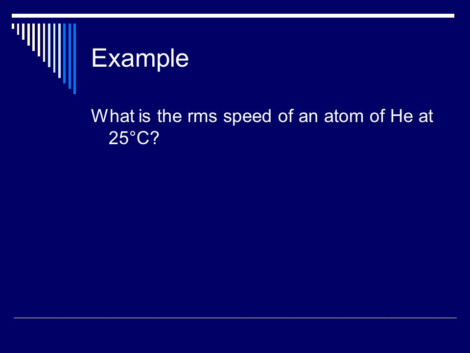Example What is the rms speed of an atom of He at 25°C?