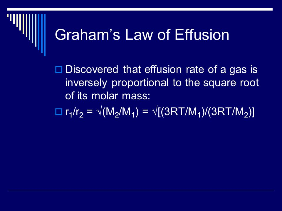 Graham's Law of Effusion  Discovered that effusion rate of a gas is inversely proportional to the square root of its molar mass:  r 1 /r 2 = √(M 2 /M 1 ) = √[(3RT/M 1 )/(3RT/M 2 )]