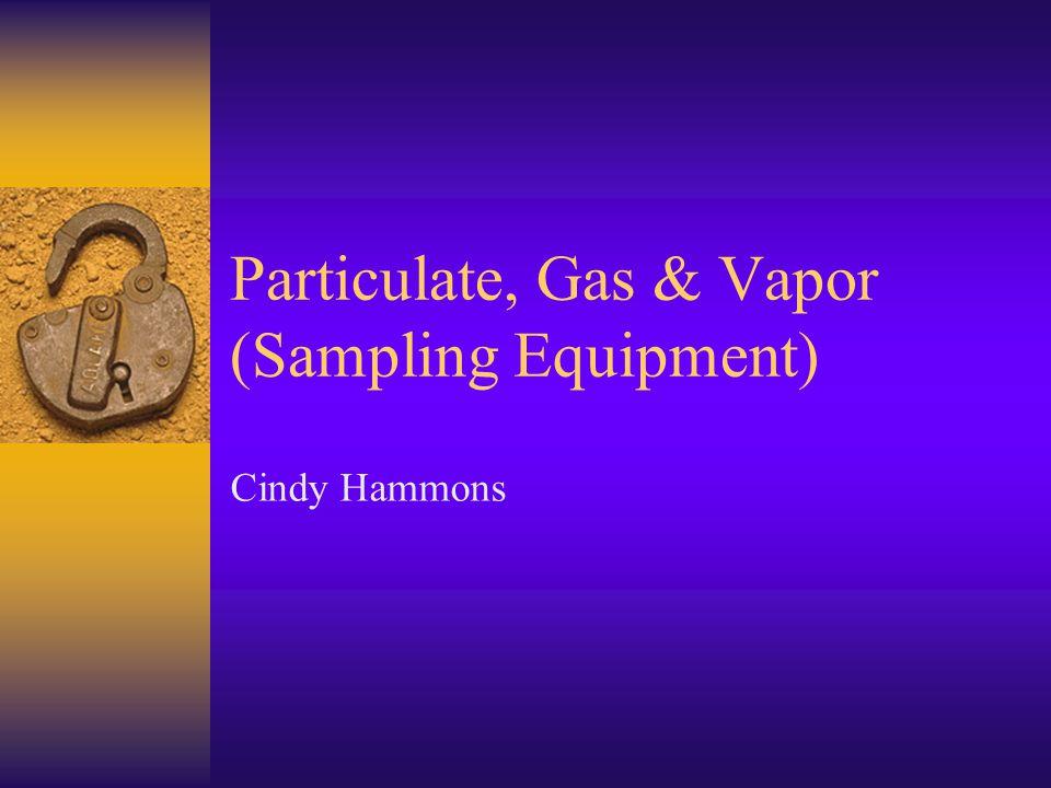 Particulate, Gas & Vapor (Sampling Equipment) Cindy Hammons