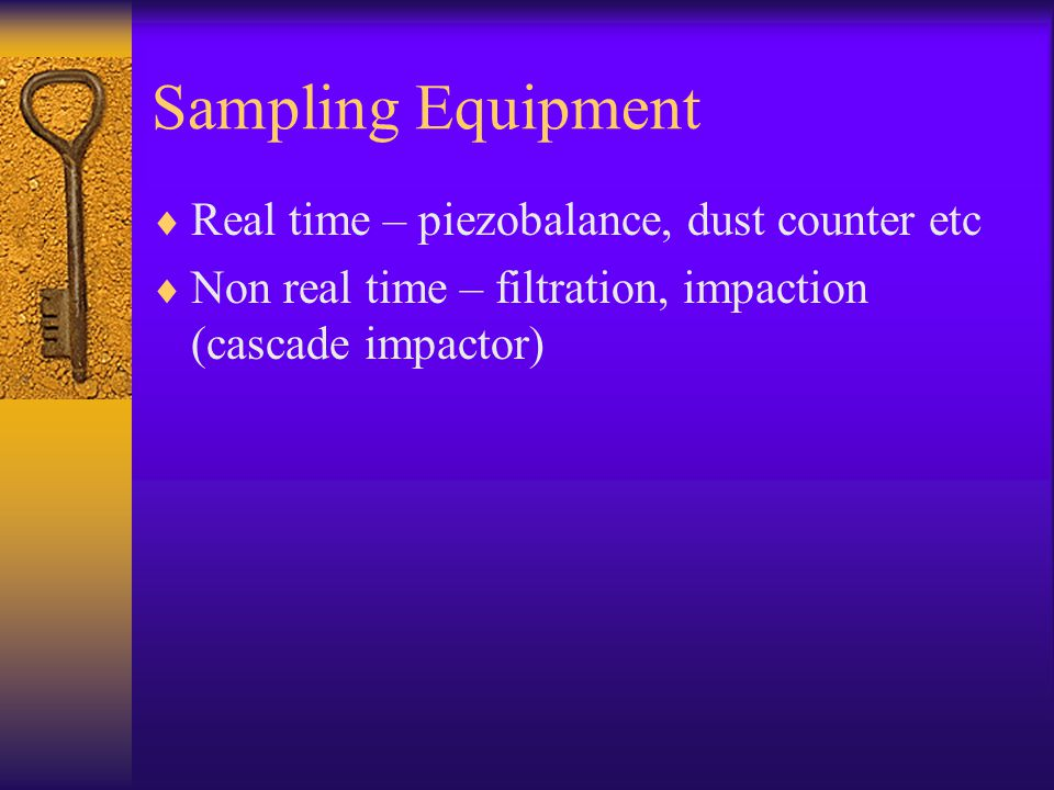 Sampling Equipment  Real time – piezobalance, dust counter etc  Non real time – filtration, impaction (cascade impactor)