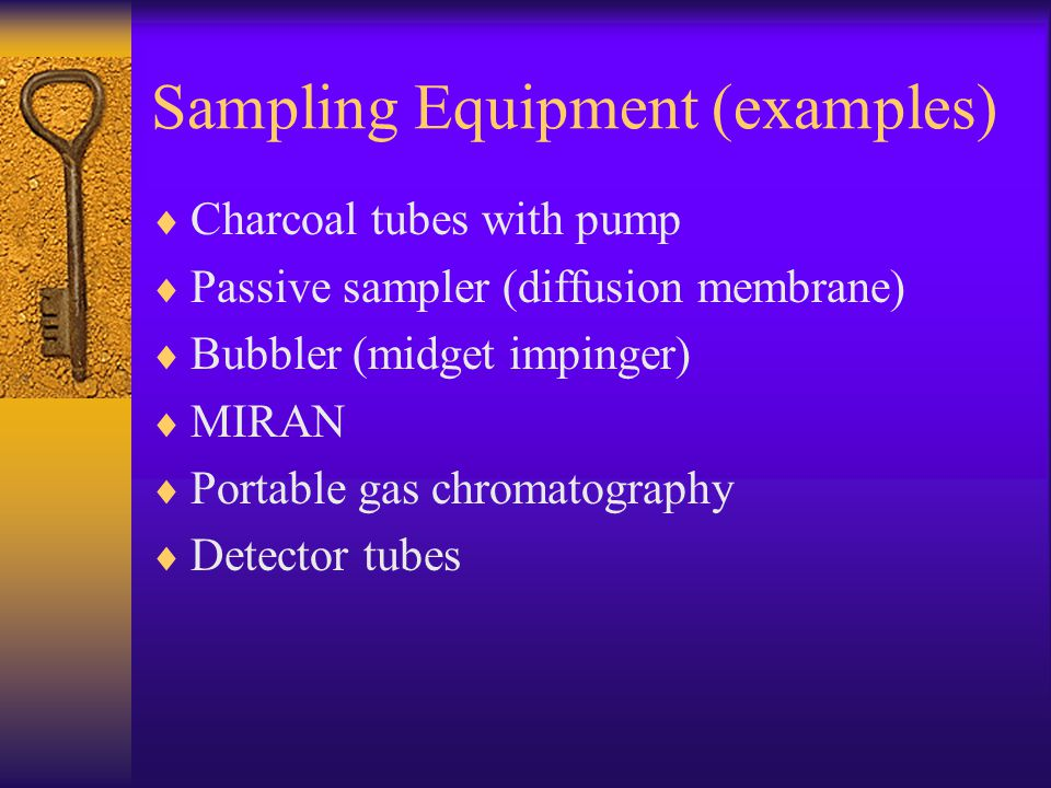 Sampling Equipment (examples)  Charcoal tubes with pump  Passive sampler (diffusion membrane)  Bubbler (midget impinger)  MIRAN  Portable gas chromatography  Detector tubes