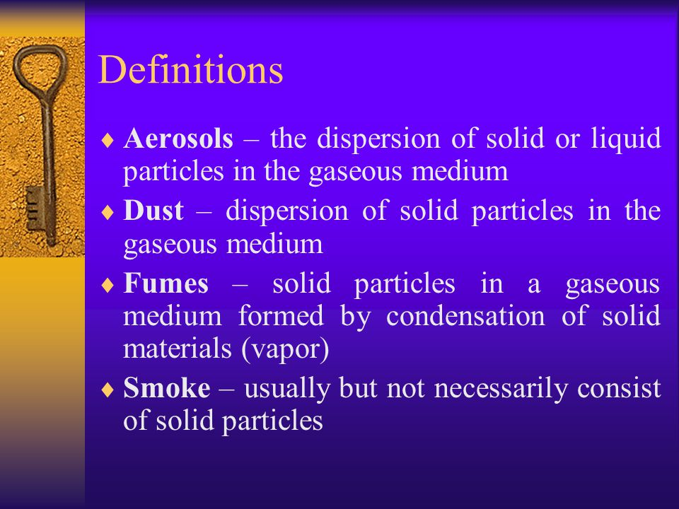 Definitions  Aerosols – the dispersion of solid or liquid particles in the gaseous medium  Dust – dispersion of solid particles in the gaseous medium  Fumes – solid particles in a gaseous medium formed by condensation of solid materials (vapor)  Smoke – usually but not necessarily consist of solid particles