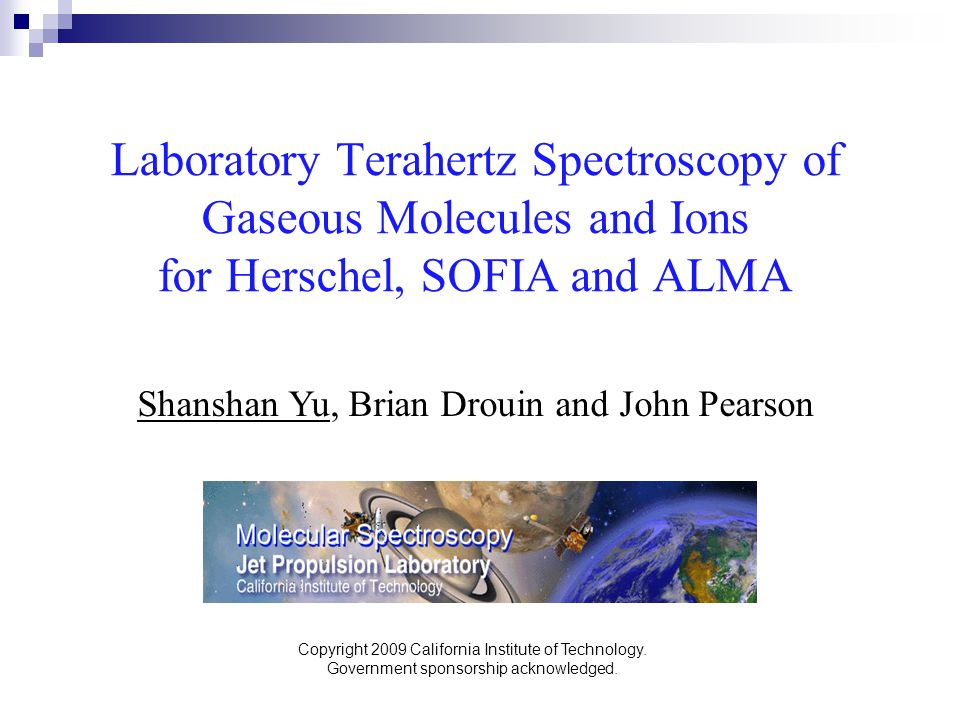 Laboratory Terahertz Spectroscopy of Gaseous Molecules and Ions for Herschel, SOFIA and ALMA Shanshan Yu, Brian Drouin and John Pearson Copyright 2009 California Institute of Technology.