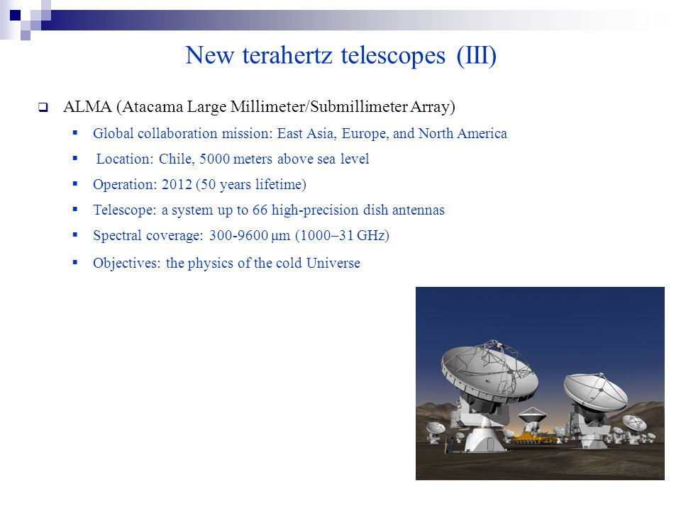 New terahertz telescopes (III)  ALMA (Atacama Large Millimeter/Submillimeter Array)  Global collaboration mission: East Asia, Europe, and North America  Location: Chile, 5000 meters above sea level  Operation: 2012 (50 years lifetime)  Telescope: a system up to 66 high-precision dish antennas  Spectral coverage: 300-9600 μm (1000–31 GHz)  Objectives: the physics of the cold Universe