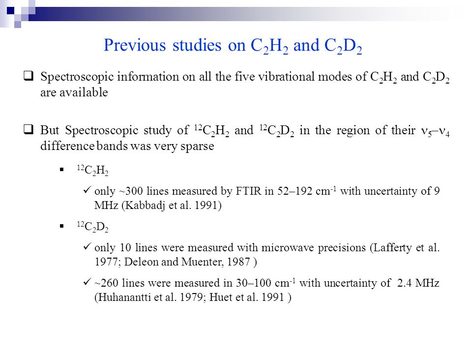 Previous studies on C 2 H 2 and C 2 D 2  Spectroscopic information on all the five vibrational modes of C 2 H 2 and C 2 D 2 are available  But Spectroscopic study of 12 C 2 H 2 and 12 C 2 D 2 in the region of their 5 – 4 difference bands was very sparse  12 C 2 H 2 only ~300 lines measured by FTIR in 52–192 cm -1 with uncertainty of 9 MHz (Kabbadj et al.