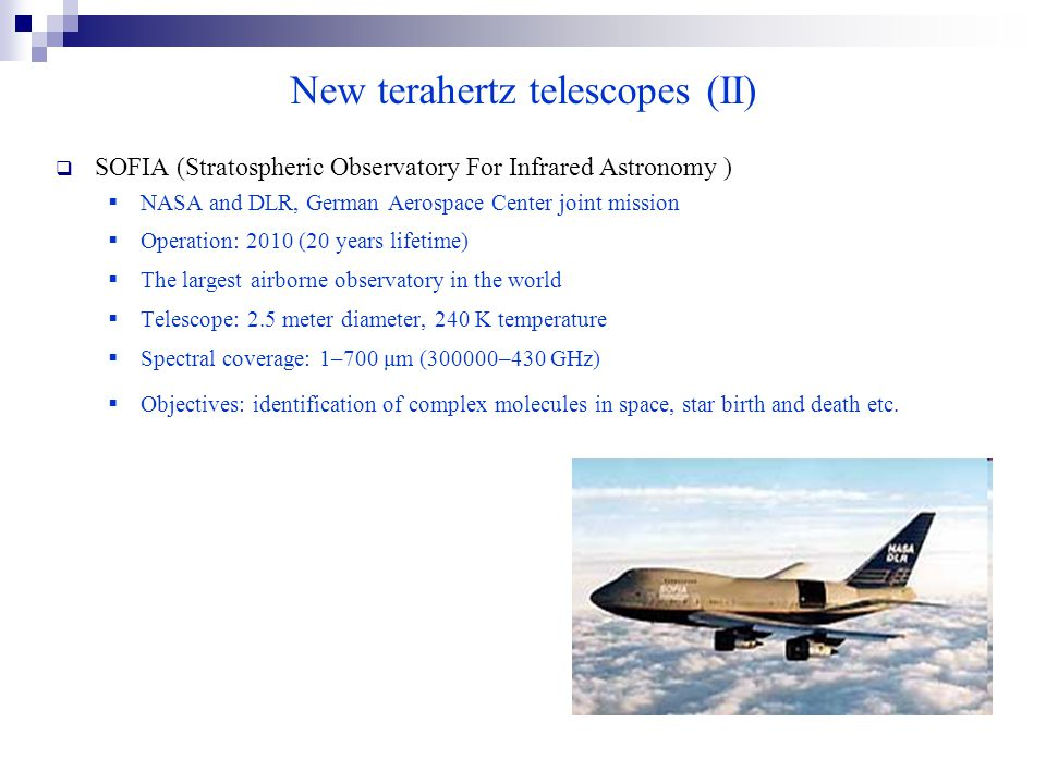  SOFIA (Stratospheric Observatory For Infrared Astronomy )  NASA and DLR, German Aerospace Center joint mission  Operation: 2010 (20 years lifetime)  The largest airborne observatory in the world  Telescope: 2.5 meter diameter, 240 K temperature  Spectral coverage: 1–700 μm (300000–430 GHz)  Objectives: identification of complex molecules in space, star birth and death etc.