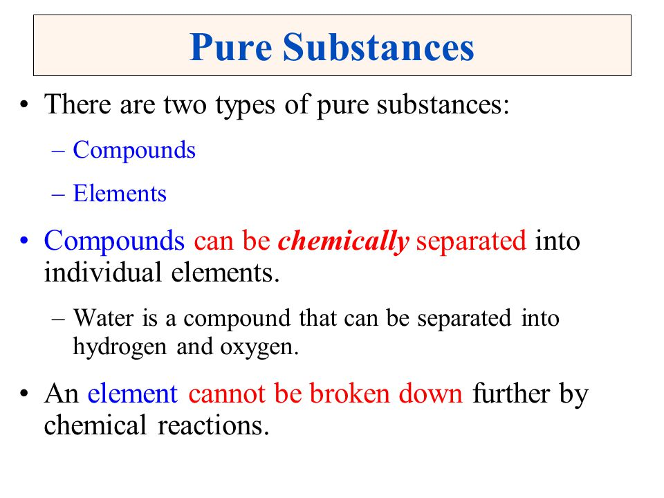 Pure Substances There are two types of pure substances: –Compounds –Elements Compounds can be chemically separated into individual elements. –Water is