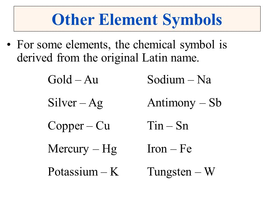 Other Element Symbols For some elements, the chemical symbol is derived from the original Latin name. Gold – AuSodium – Na Silver – AgAntimony – Sb Co