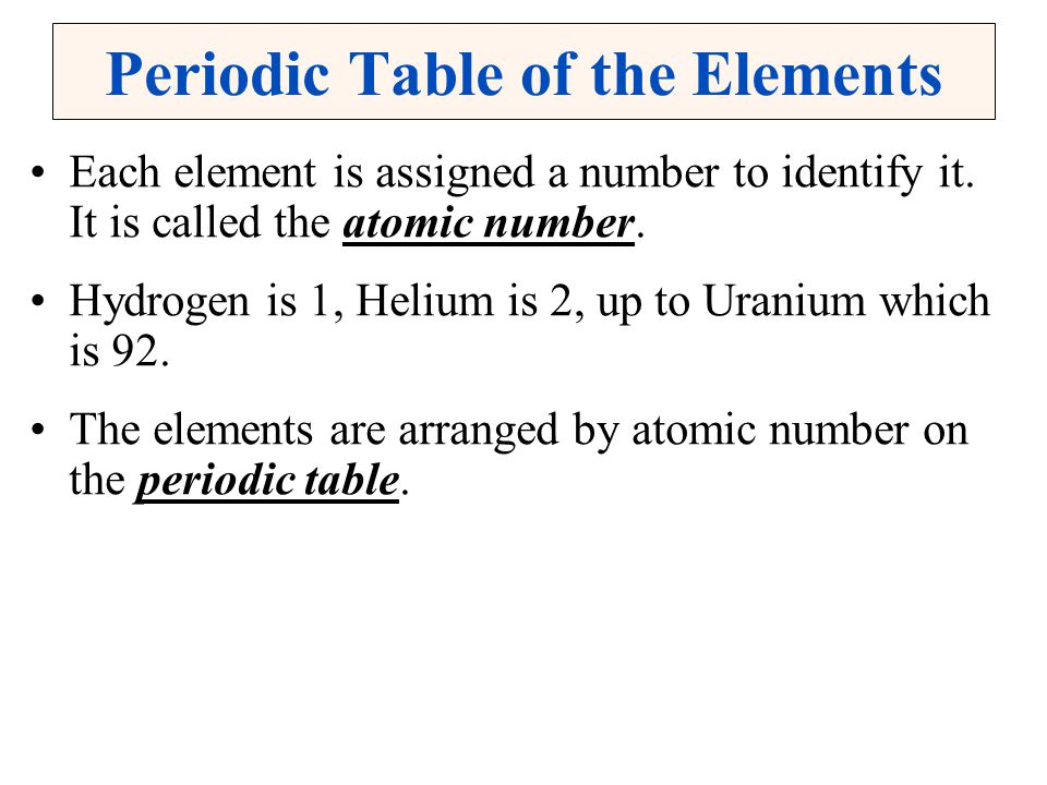 Periodic Table of the Elements Each element is assigned a number to identify it. It is called the atomic number. Hydrogen is 1, Helium is 2, up to Ura