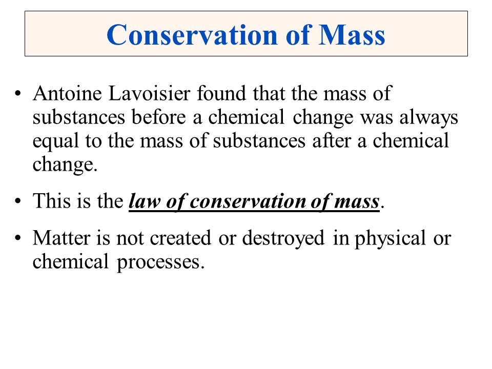 Conservation of Mass Antoine Lavoisier found that the mass of substances before a chemical change was always equal to the mass of substances after a c