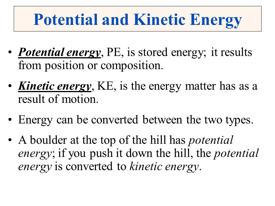 Potential and Kinetic Energy Potential energy, PE, is stored energy; it results from position or composition. Kinetic energy, KE, is the energy matter