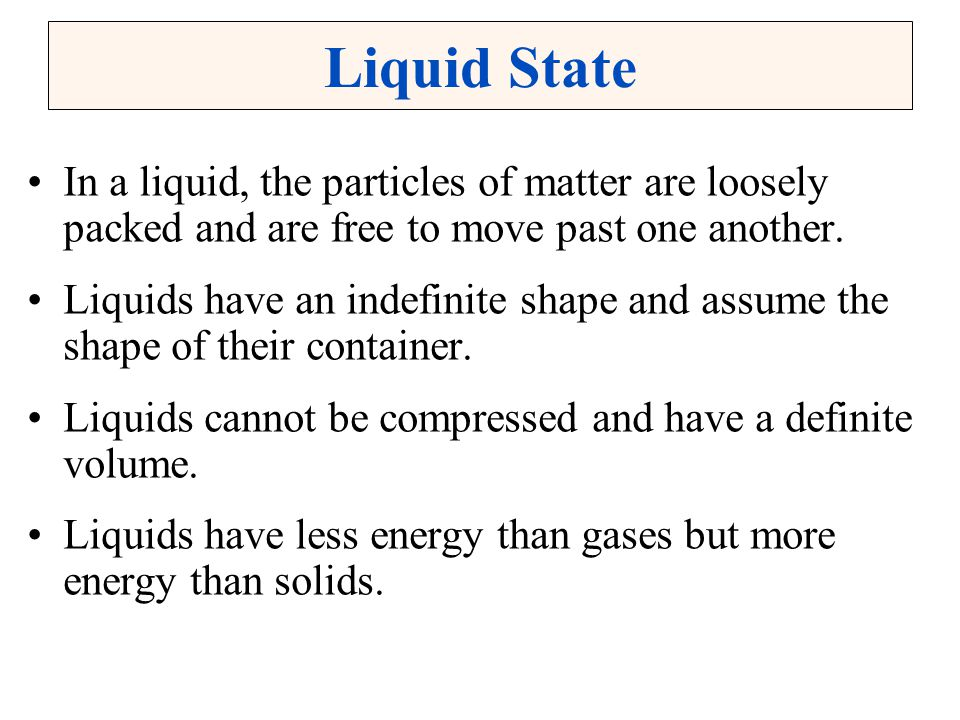 Liquid State In a liquid, the particles of matter are loosely packed and are free to move past one another. Liquids have an indefinite shape and assum