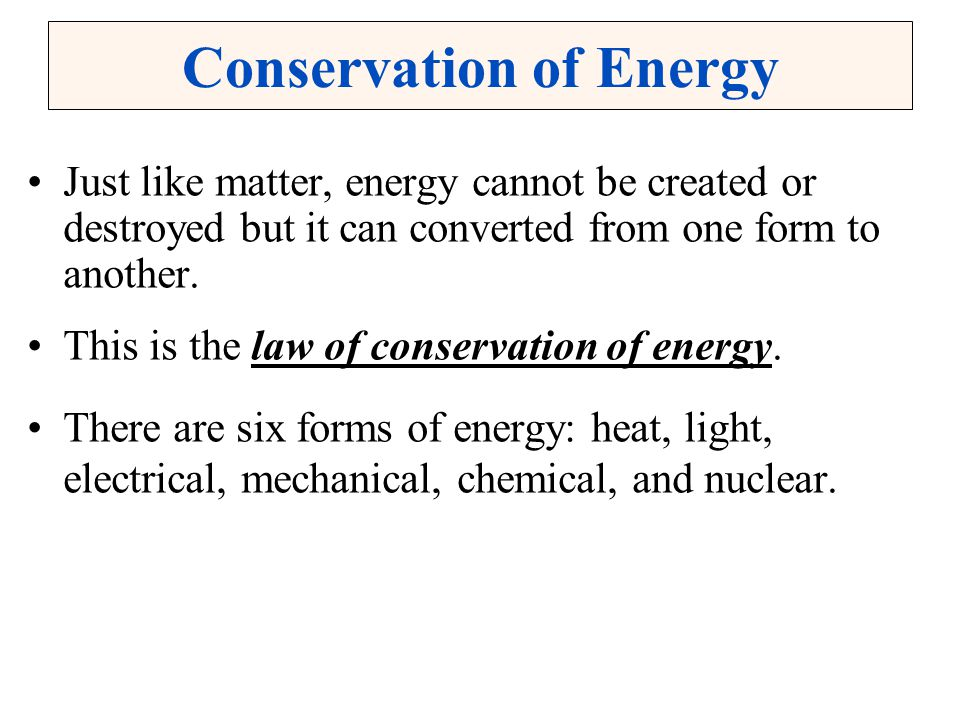 Conservation of Energy Just like matter, energy cannot be created or destroyed but it can converted from one form to another. This is the law of conse