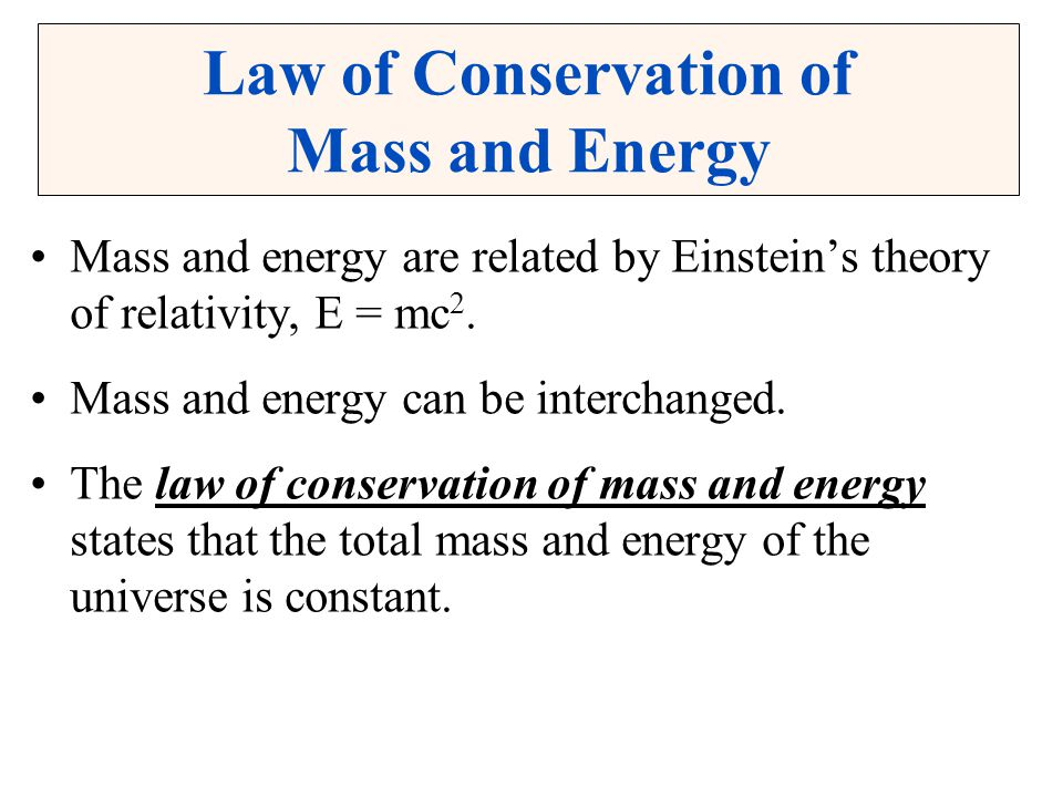 Law of Conservation of Mass and Energy Mass and energy are related by Einstein's theory of relativity, E = mc 2. Mass and energy can be interchanged.