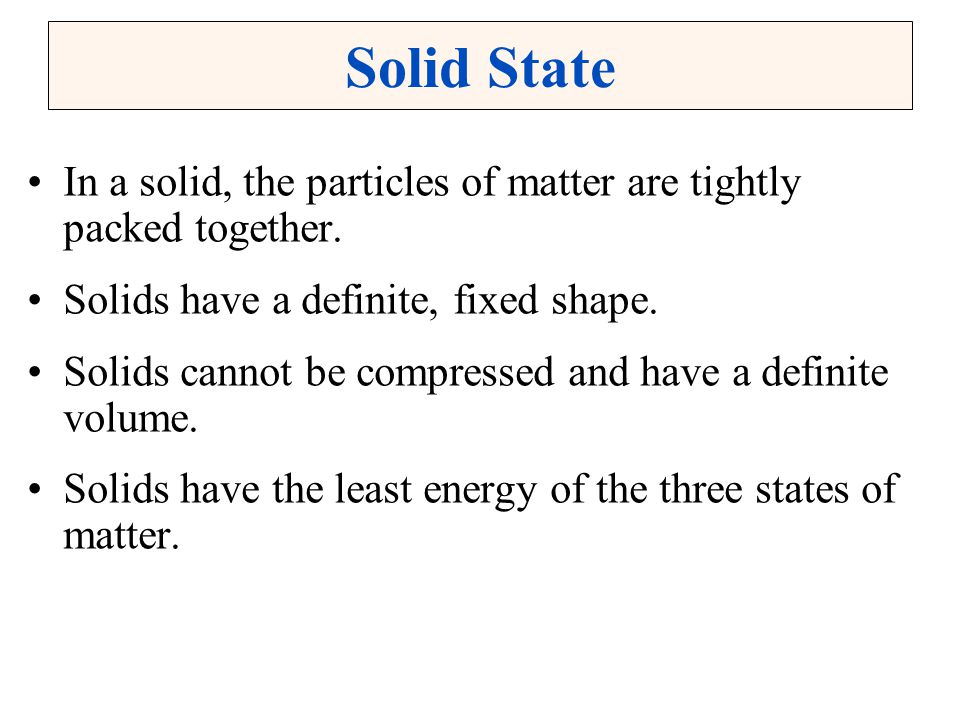Solid State In a solid, the particles of matter are tightly packed together. Solids have a definite, fixed shape. Solids cannot be compressed and have