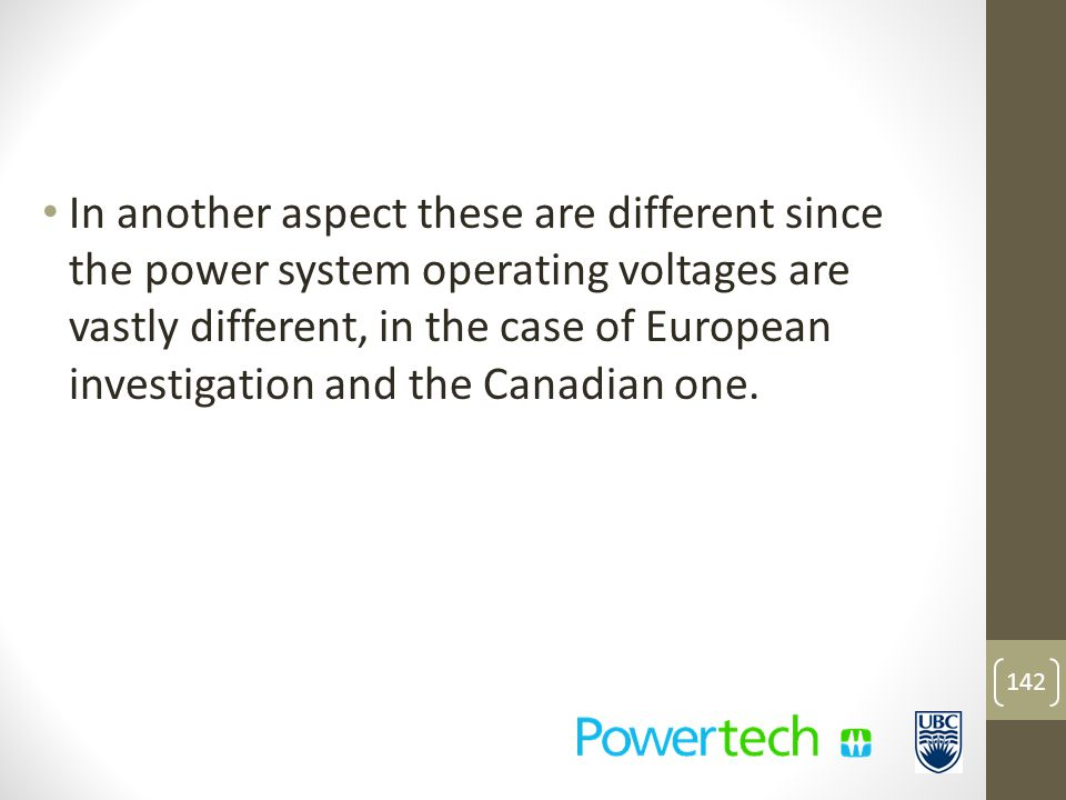 In another aspect these are different since the power system operating voltages are vastly different, in the case of European investigation and the Canadian one.