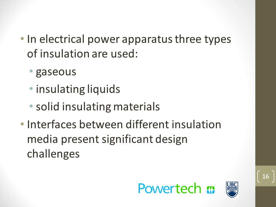 In electrical power apparatus three types of insulation are used: gaseous insulating liquids solid insulating materials Interfaces between different insulation media present significant design challenges 16