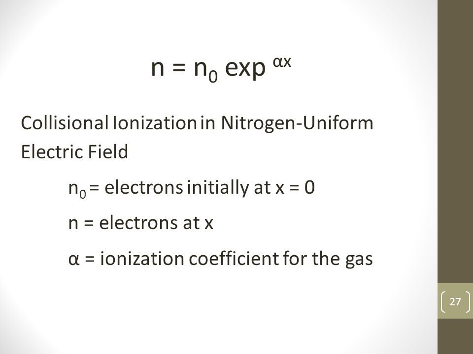 27 n = n 0 exp αx Collisional Ionization in Nitrogen-Uniform Electric Field n 0 = electrons initially at x = 0 n = electrons at x α = ionization coefficient for the gas