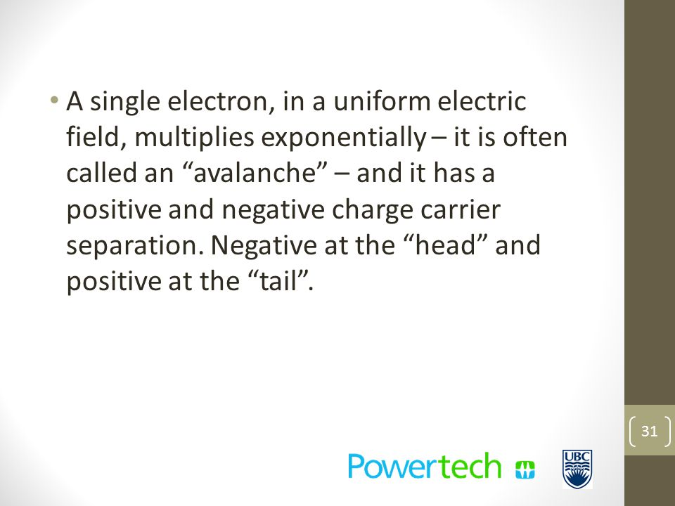A single electron, in a uniform electric field, multiplies exponentially – it is often called an avalanche – and it has a positive and negative charge carrier separation.