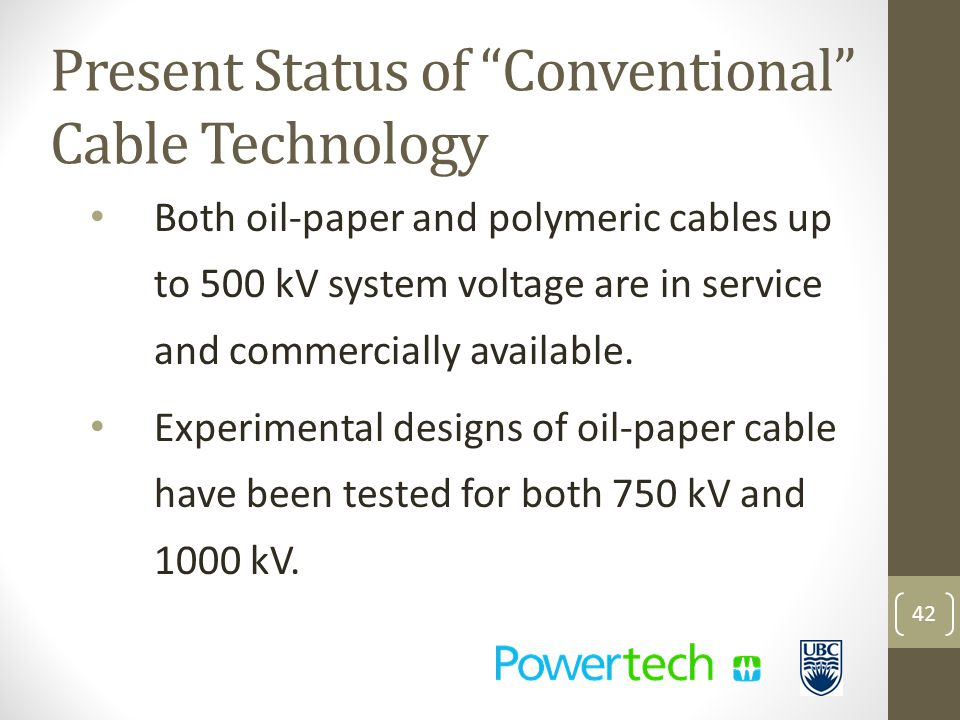 Present Status of Conventional Cable Technology Both oil-paper and polymeric cables up to 500 kV system voltage are in service and commercially available.