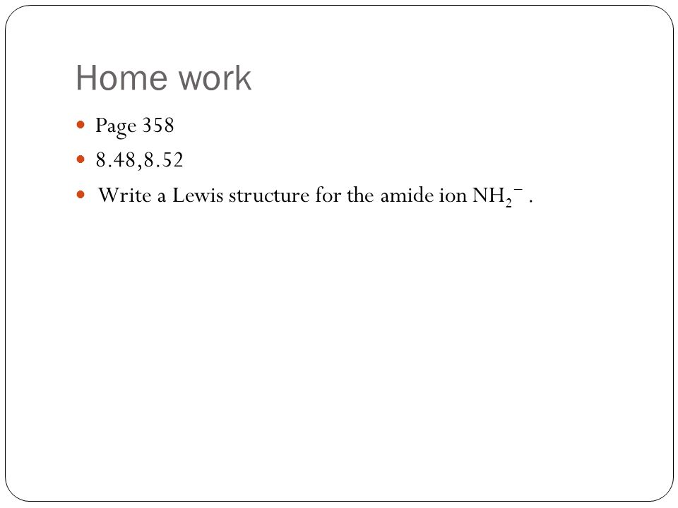 Home work Page 358 8.48,8.52 Write a Lewis structure for the amide ion NH 2 −.