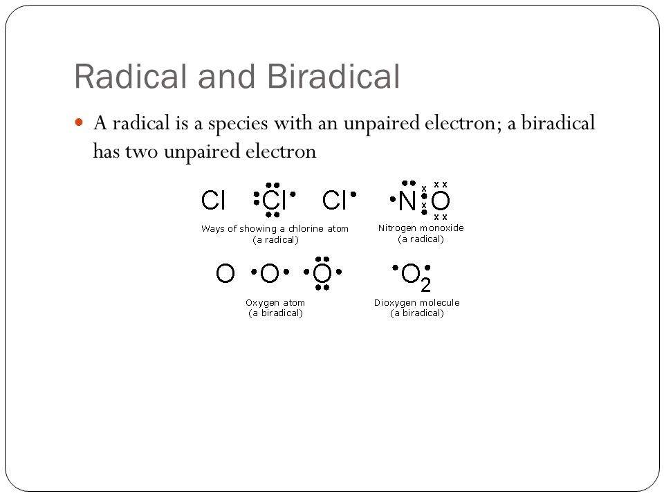 Radical and Biradical A radical is a species with an unpaired electron; a biradical has two unpaired electron
