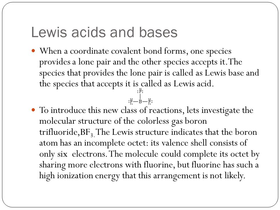Lewis acids and bases When a coordinate covalent bond forms, one species provides a lone pair and the other species accepts it.The species that provides the lone pair is called as Lewis base and the species that accepts it is called as Lewis acid.