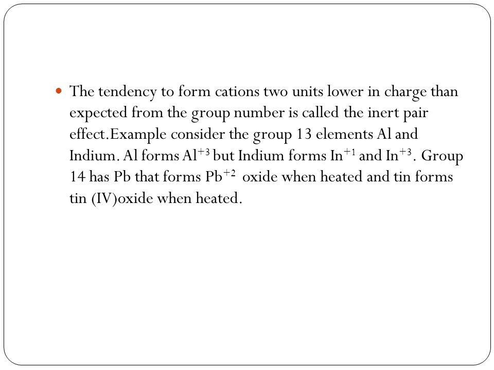 The tendency to form cations two units lower in charge than expected from the group number is called the inert pair effect.Example consider the group 13 elements Al and Indium.