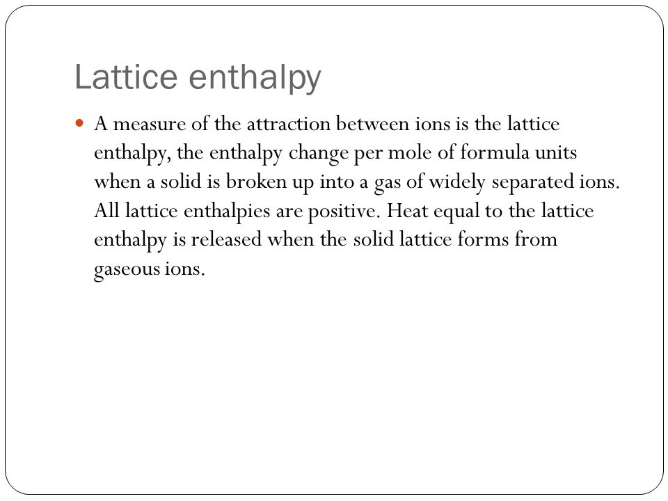 Lattice enthalpy A measure of the attraction between ions is the lattice enthalpy, the enthalpy change per mole of formula units when a solid is broken up into a gas of widely separated ions.