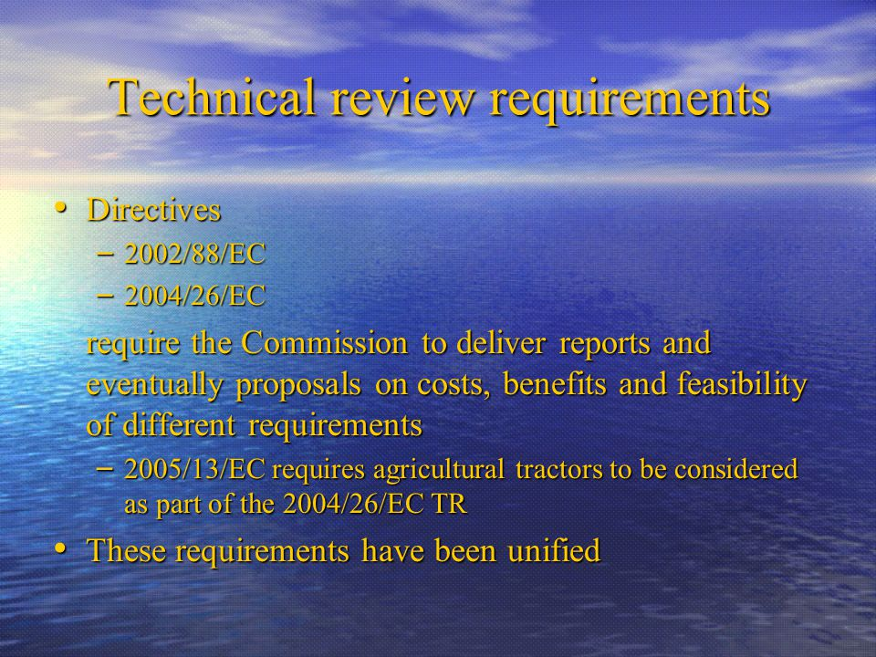 Technical review requirements Directives Directives – 2002/88/EC – 2004/26/EC require the Commission to deliver reports and eventually proposals on costs, benefits and feasibility of different requirements – 2005/13/EC requires agricultural tractors to be considered as part of the 2004/26/EC TR These requirements have been unified These requirements have been unified