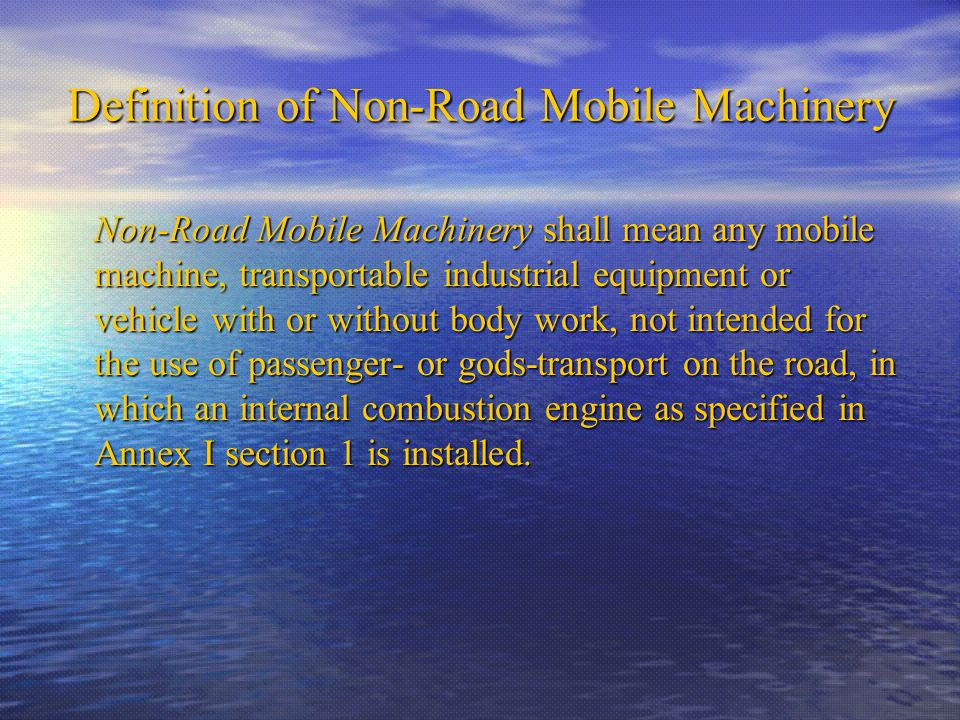 Definition of Non-Road Mobile Machinery Non-Road Mobile Machinery shall mean any mobile machine, transportable industrial equipment or vehicle with or without body work, not intended for the use of passenger- or gods-transport on the road, in which an internal combustion engine as specified in Annex I section 1 is installed.