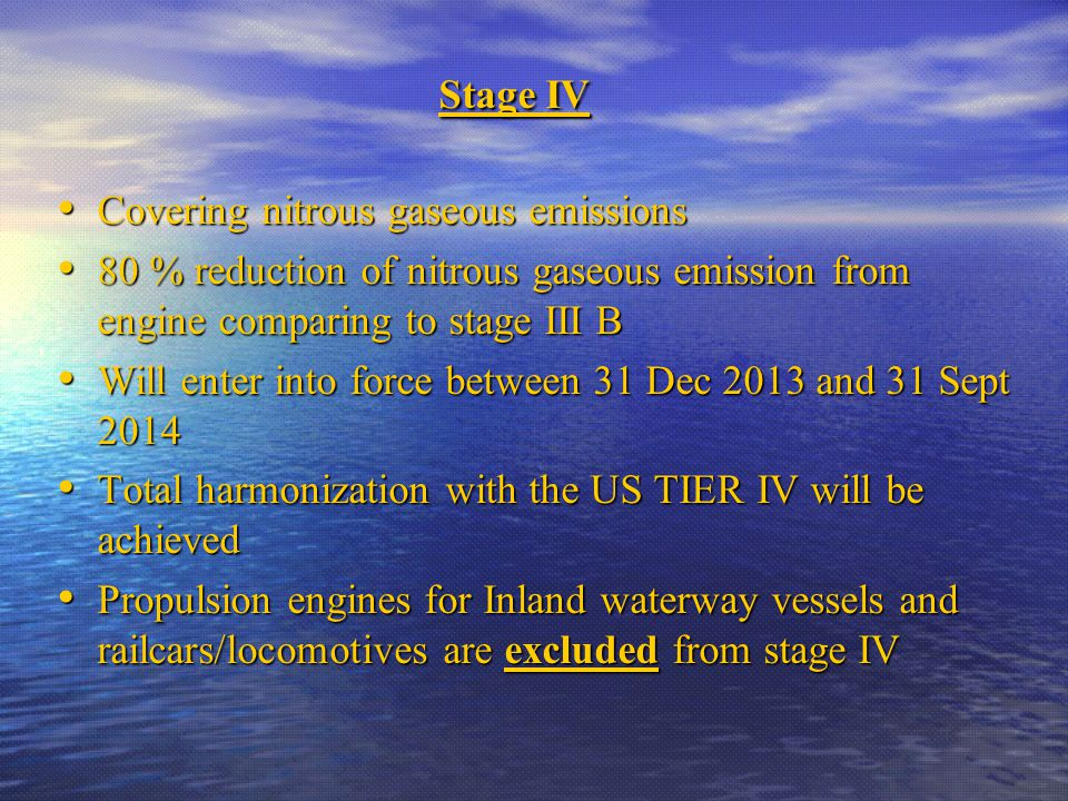 Stage IV Stage IV Covering nitrous gaseous emissions Covering nitrous gaseous emissions 80 % reduction of nitrous gaseous emission from engine comparing to stage III B 80 % reduction of nitrous gaseous emission from engine comparing to stage III B Will enter into force between 31 Dec 2013 and 31 Sept 2014 Will enter into force between 31 Dec 2013 and 31 Sept 2014 Total harmonization with the US TIER IV will be achieved Total harmonization with the US TIER IV will be achieved Propulsion engines for Inland waterway vessels and railcars/locomotives are excluded from stage IV Propulsion engines for Inland waterway vessels and railcars/locomotives are excluded from stage IV