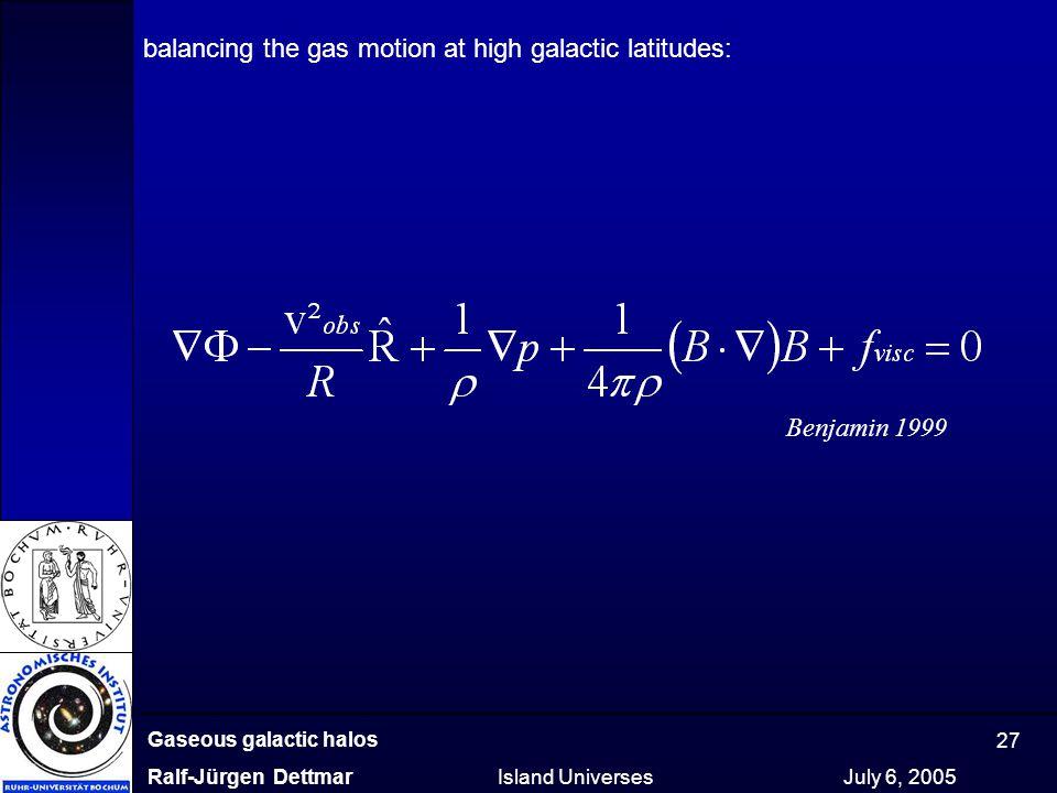 Gaseous galactic halos Ralf-Jürgen Dettmar Island Universes July 6, 2005 27 balancing the gas motion at high galactic latitudes: Benjamin 1999