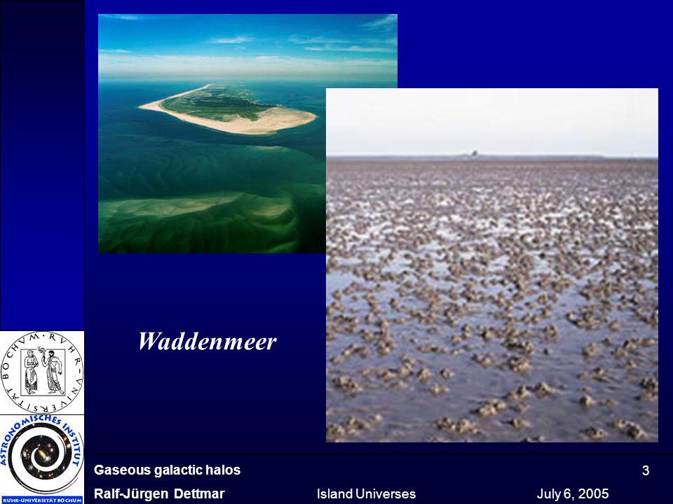 Gaseous galactic halos Ralf-Jürgen Dettmar Island Universes July 6, 2005 3 Waddenmeer
