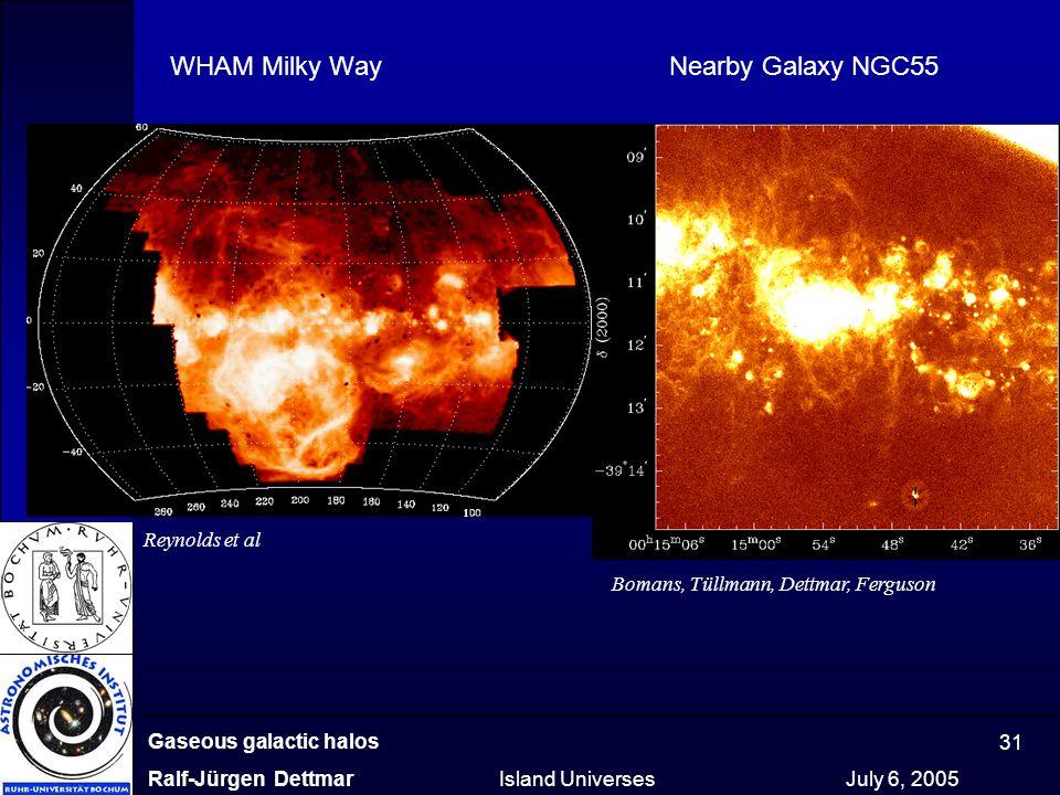 Gaseous galactic halos Ralf-Jürgen Dettmar Island Universes July 6, 2005 31 WHAM Milky Way Nearby Galaxy NGC55 Reynolds et al Bomans, Tüllmann, Dettma