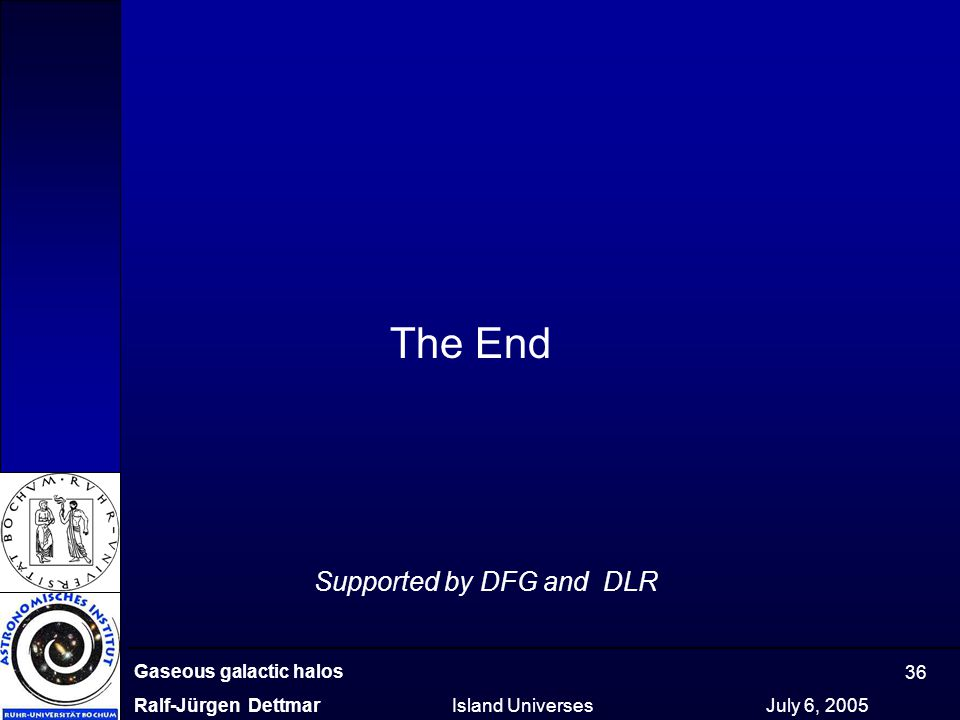 Gaseous galactic halos Ralf-Jürgen Dettmar Island Universes July 6, 2005 36 The End Supported by DFG and DLR