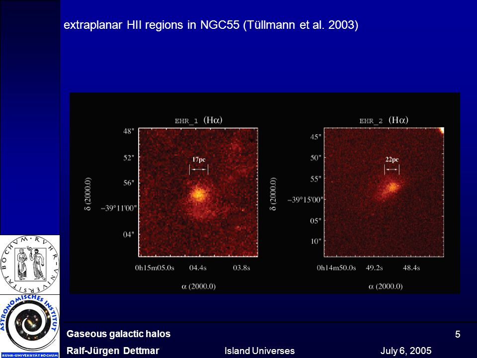 Gaseous galactic halos Ralf-Jürgen Dettmar Island Universes July 6, 2005 5 extraplanar HII regions in NGC55 (Tüllmann et al. 2003)