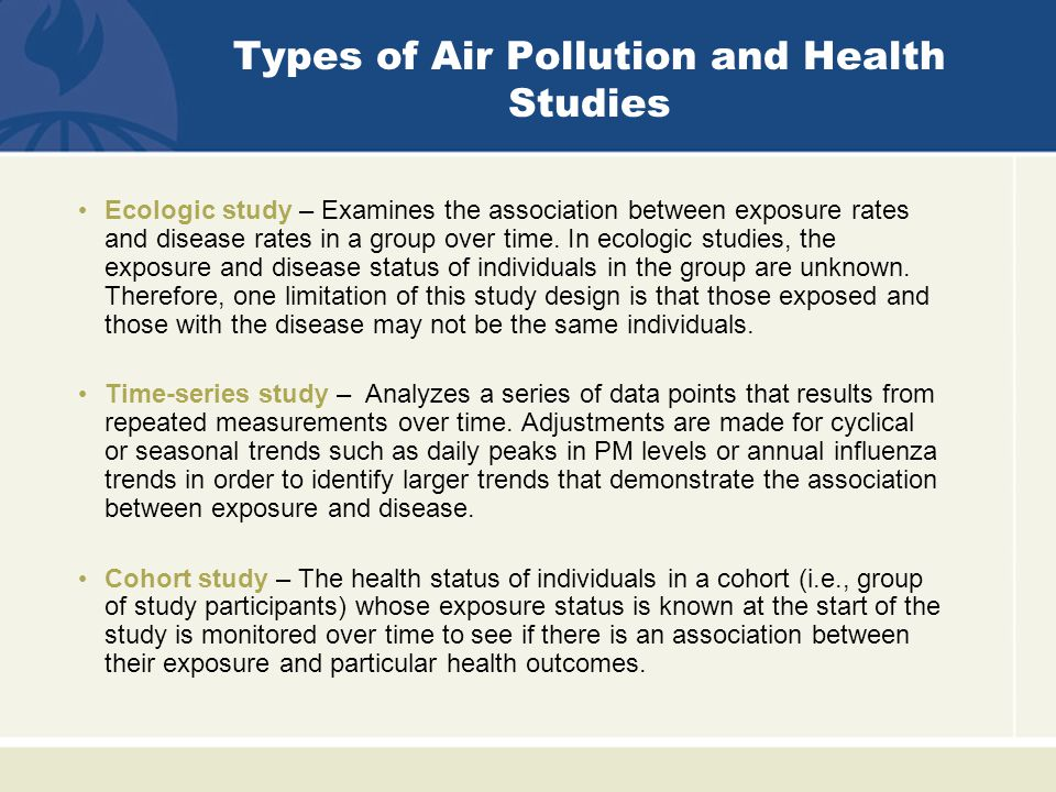 Types of Air Pollution and Health Studies Ecologic study – Examines the association between exposure rates and disease rates in a group over time.