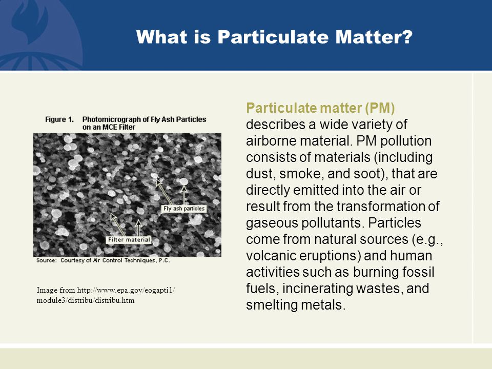 What is Particulate Matter. Particulate matter (PM) describes a wide variety of airborne material.