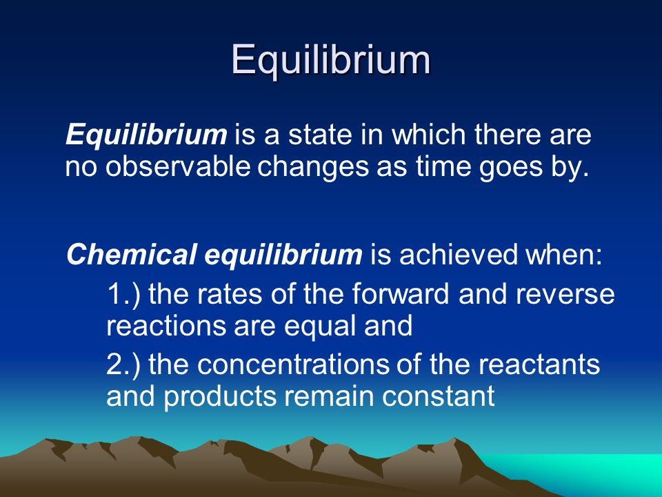 Equilibrium Equilibrium is a state in which there are no observable changes as time goes by.