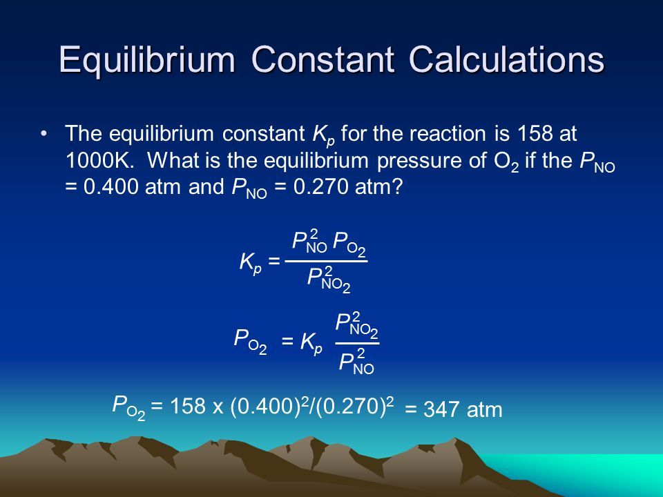 Equilibrium Constant Calculations The equilibrium constant K p for the reaction is 158 at 1000K.