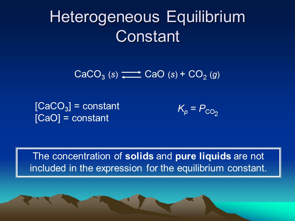 Heterogeneous Equilibrium Constant CaCO 3 (s) CaO (s) + CO 2 (g) [CaCO 3 ] = constant [CaO] = constant K p = P CO 2 The concentration of solids and pure liquids are not included in the expression for the equilibrium constant.